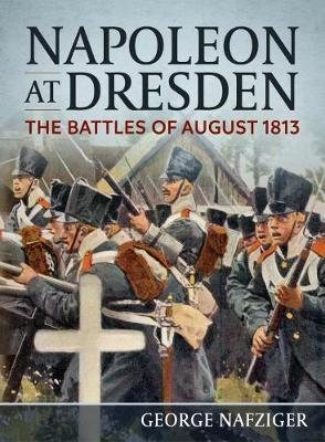 Napoleon at Dresden : The Battles of August 1813
