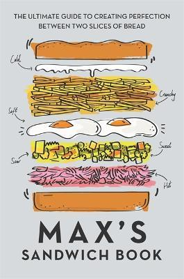 Max's Sandwich Book : The Ultimate Guide to Creating Perfection Between Two Slices of Bread