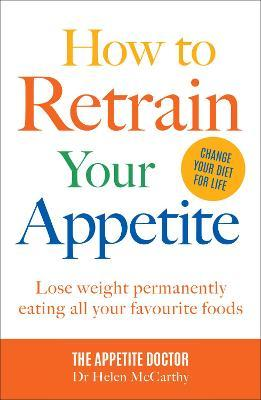 How to Retrain Your Appetite : Lose weight permanently eating all your favourite foods