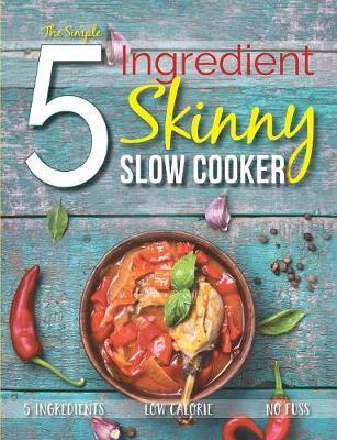The Simple 5 Ingredient Skinny Slow Cooker : 5 Ingredients, Low Calorie, No Fuss – Cooknation