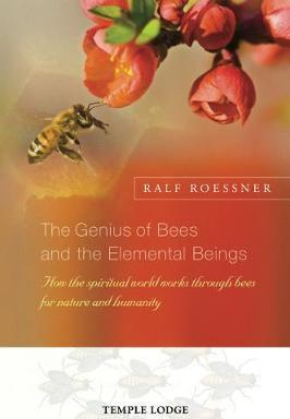 The Genius of Bees and the Elemental Beings : How the Spiritual World Works Through Bees for Nature and Humanity