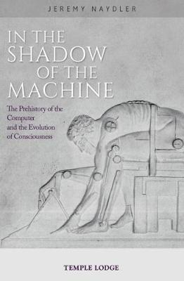 In The Shadow of the Machine : The Prehistory of the Computer and the Evolution of Consciousness