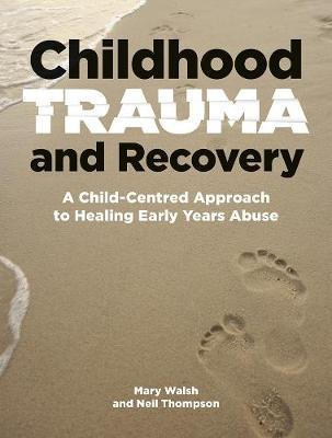 Childhood Trauma and Recovery  A Child-Centred Approach to Healing Early Years Abuse