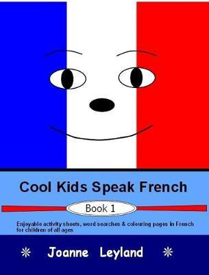 Cool Kids Speak French - Book 1 : Enjoyable Activity Sheets, Word Searches & Colouring Pages in French for Children of All Ages
