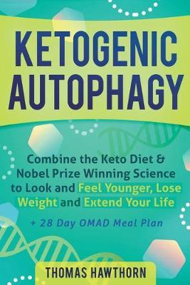 Ketogenic Autophagy  Combine the Keto Diet & Nobel Prize Winning Science to Look and Feel Younger, Lose Weight and Extend Your Life + 28 Day OMAD Meal Plan