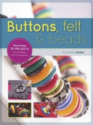 Buttons, Felt & Beads  More Than 50 Projects for Jewellery and Accessories