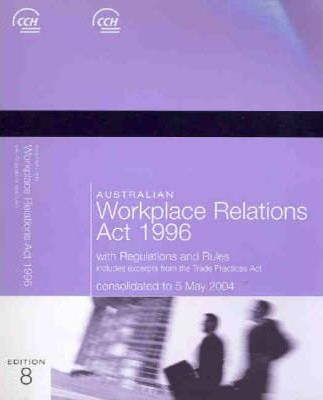 Australian Workplace Relations Act 1996: Includes Excerpts from the Trade Practices Act Consolidated to 5 May 2004