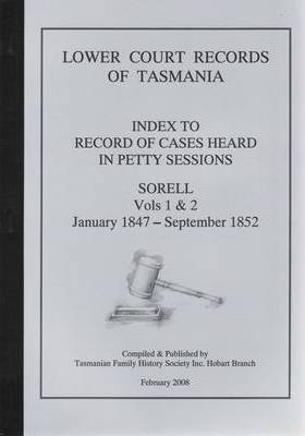 Lower Court Records of Tasmania : Index to Record of Cases Heard in Petty Sessions - Sorell Vols 1 and 2 January 1847 - September 1852