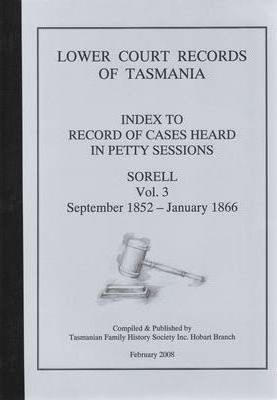 Lower Court Records of Tasmania : Index to Record of Cases Heard in Petty Sessions - Sorrel Vol. 3 September 1852 - January 1866