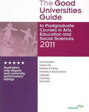 The Good Universities Guide 2011 to Postgraduate and Career Upgrade Courses in Arts, Education and Social Sciences