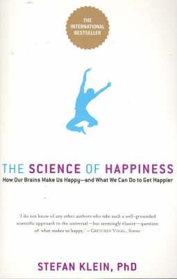 The Science Of Happiness: How Our Brains Make Us Happy And WhatWe Can Do To Get Happier