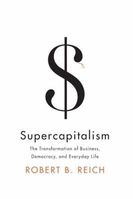 Supercapitalism: The Transformation Of Business, Democracy,And Everydaylife
