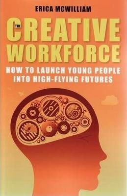 The Creative Workforce : How to launch young people into high-flying futures