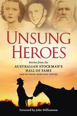 Unsung Heroes  Stories from the Australian Stockman's Hall of Fame and Outback Heritage Centre