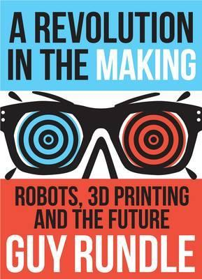 Revolution in the Making : Robots, 3D Printing and the Future