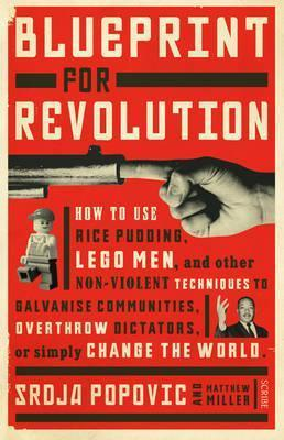 Blueprint for Revolution : how to use rice pudding, Lego men, and other non-violent techniques to galvanise communities, overthrow dictators, or simply change the world