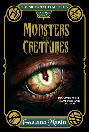 Monsters And Creatures The Supernatural Series Volume Four Gabiann Marin 9781925017458