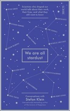 We Are All Stardust: Scientists Who Shaped Our World Talk About Their Work, Their Lives, And What They Still Want To Kno