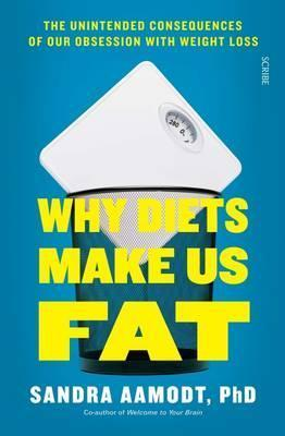 Why Diets Make Us Fat: The unintended consequences of our obsession with weight loss - and what to do instead