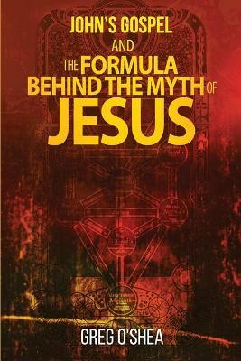 Johns Gospel and the Formula Behind the Myth of Jesus