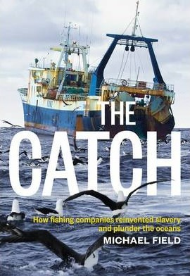Catch: How Fishing Companies Reinvented Slavery And PlunderThe, The
