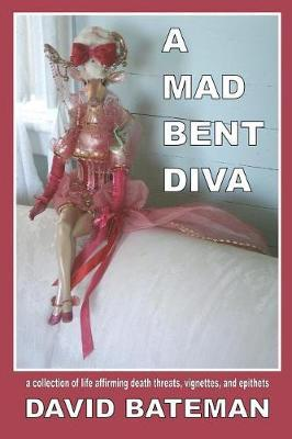 A Mad Bent Diva  A Collection of Life Affirming Death Threats, Vignettes, and Epithets