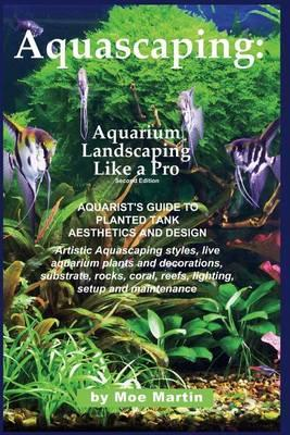 Aquascaping : Aquarium Landscaping Like a Pro, Second Edition: Aquarist's Guide to Planted Tank Aesthetics and Design
