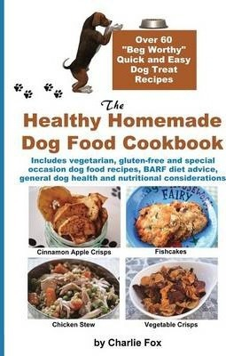 The Healthy Homemade Dog Food Cookbook  Over 60 Beg-Worthy Quick and Easy Dog Treat Recipes