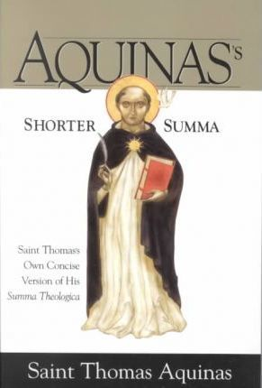 Aquinas's Shorter Summa : Saint Thomas's Own Concise Version of His Summa Theologica