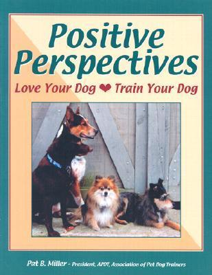 Positive Perspectives : Love Your Dog, Train Your Dog