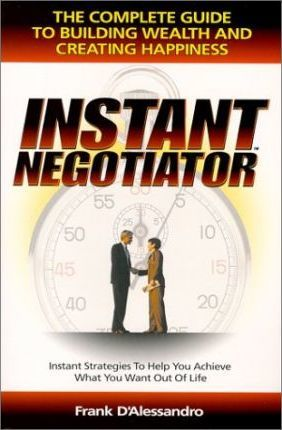 Instant Negotiator  The Complete Guide to Building Wealth and Creating Happiness