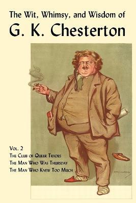 The Wit, Whimsy, and Wisdom of G. K. Chesterton, Volume 2  The Club of Queer Trades, The Man Who Was Thursday, The Man Who Knew Too Much