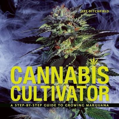 Cannabis Cultivator : A Step-By-Step Guide to Growing Marijuana