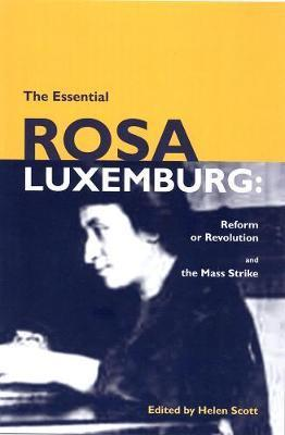 The Essential Rosa Luxemburg : Reform or Revolution and the Mass Strike