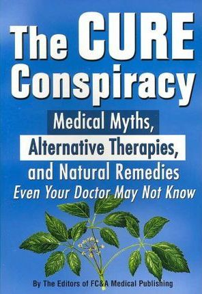 The Cure Conspiracy Medical Myths, Alternative Therapies, and Natural Remedies