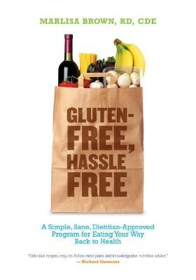 Gluten Free, Hassle Free : A Simple, Sane, Dietician-Approved Program In Eating Your Way Back to Health – Marlisa Brown