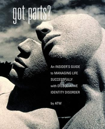 Got Parts? An Insider's Guide to Managing Life Successfully with Dissociative Identity Disorder