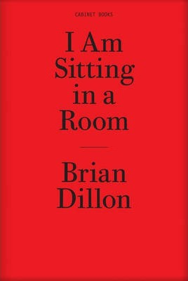 Brian Dillon - I am Sitting in a Room