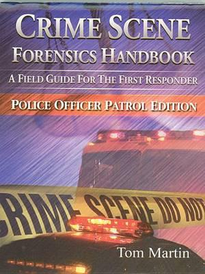 Crime Scene Forensics Handbook  A Field Guide for the First Responder (Police Officer Patrol Edition)