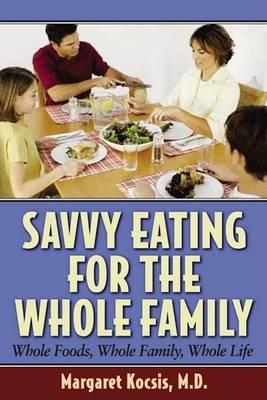Savvy Eating for the Whole Family : Whole Foods, Whole Family, Whole Life