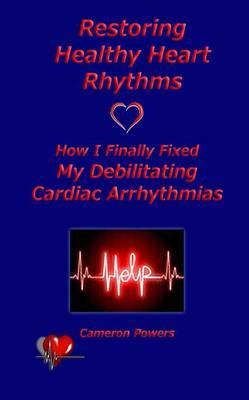 Restoring Healthy Heart Rhythms : How I Finally Fixed My Debilitating Cardiac Arrhythmias
