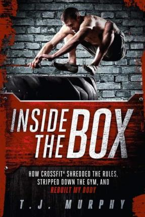 Inside the Box : How Crossfit Shredded the Rules, Stripped Down the Gym, and Rebuilt My Body – T. J. Murphy