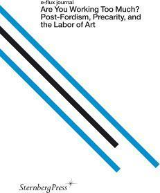 Are You Working Too Much? - Post-Fordism, Precarity, and the Labor of Art