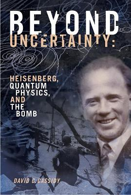Beyond Uncertainty : Heisenberg, Quantum Physics, and The Bomb