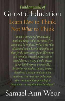 Fundamentals of Gnostic Education : Gnosis, the Consciousness, and Learning How to Think