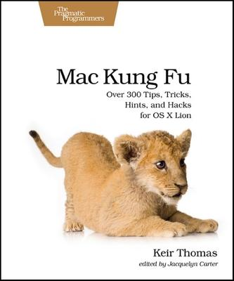 Mac Kung Fu  Over 300 Tips, Tricks, Hints, and Hacks for OS X Lion