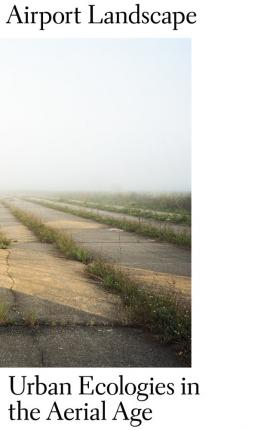 Airport Landscape - Urban Ecologies in the Aerial Age