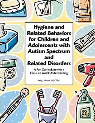Hygiene and Related Behaviors for Children and Adolescents with Autism Spectrum and Related Disorders - Kelly Mahler