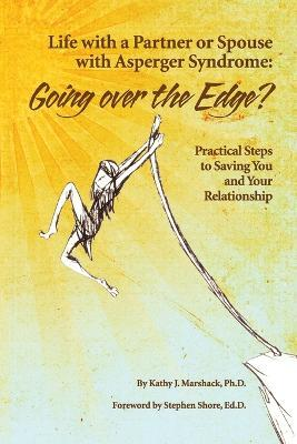 Life with a Partner or Spouse with Asperger Syndrome: Going Over the Edge? : Practical Steps to Saving You and Your Relationship
