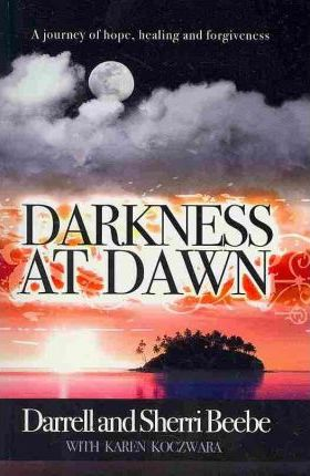 Darkness at Dawn  A Journey of Hope, Healing and Forgiveness